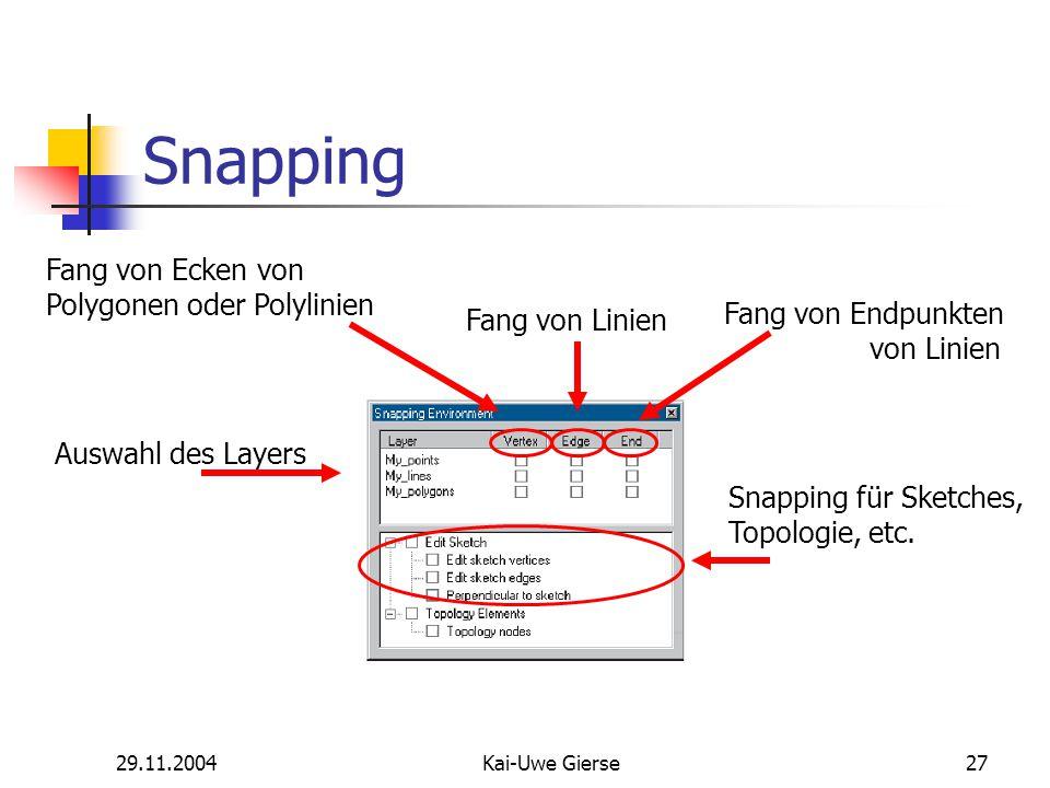 29.11.2004Kai-Uwe Gierse27 Snapping Auswahl des Layers Fang von Ecken von Polygonen oder Polylinien Fang von Linien Fang von Endpunkten von Linien Snapping für Sketches, Topologie, etc.