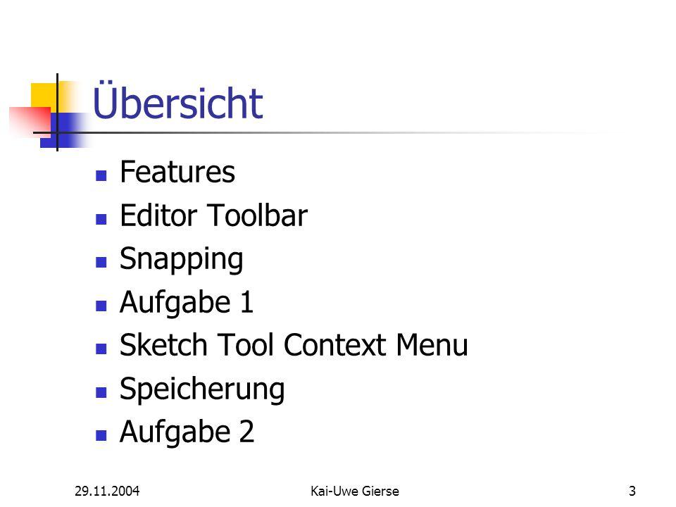 29.11.2004Kai-Uwe Gierse3 Übersicht Features Editor Toolbar Snapping Aufgabe 1 Sketch Tool Context Menu Speicherung Aufgabe 2