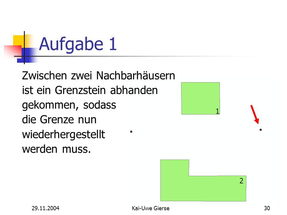29.11.2004Kai-Uwe Gierse30 Aufgabe 1 1 2 Zwischen zwei Nachbarhäusern ist ein Grenzstein abhanden gekommen, sodass die Grenze nun wiederhergestellt werden muss.