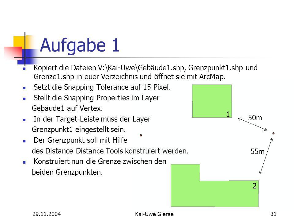 29.11.2004Kai-Uwe Gierse31 Aufgabe 1 Kopiert die Dateien V:\Kai-Uwe\Gebäude1.shp, Grenzpunkt1.shp und Grenze1.shp in euer Verzeichnis und öffnet sie mit ArcMap.