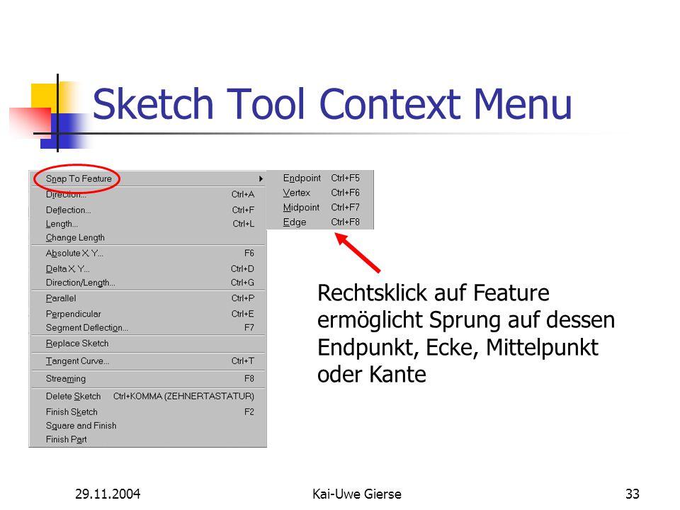 29.11.2004Kai-Uwe Gierse33 Sketch Tool Context Menu Rechtsklick auf Feature ermöglicht Sprung auf dessen Endpunkt, Ecke, Mittelpunkt oder Kante