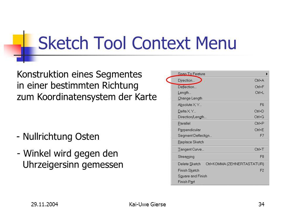 29.11.2004Kai-Uwe Gierse34 Sketch Tool Context Menu Konstruktion eines Segmentes in einer bestimmten Richtung zum Koordinatensystem der Karte - Nullrichtung Osten - Winkel wird gegen den Uhrzeigersinn gemessen