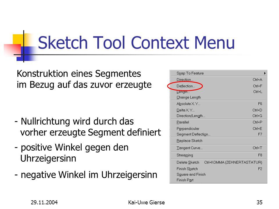 29.11.2004Kai-Uwe Gierse35 Sketch Tool Context Menu Konstruktion eines Segmentes im Bezug auf das zuvor erzeugte - Nullrichtung wird durch das vorher erzeugte Segment definiert - positive Winkel gegen den Uhrzeigersinn - negative Winkel im Uhrzeigersinn