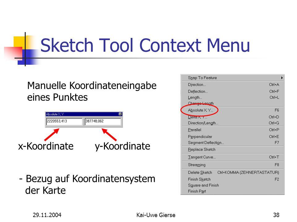 29.11.2004Kai-Uwe Gierse38 Sketch Tool Context Menu Manuelle Koordinateneingabe eines Punktes x-Koordinatey-Koordinate - Bezug auf Koordinatensystem der Karte