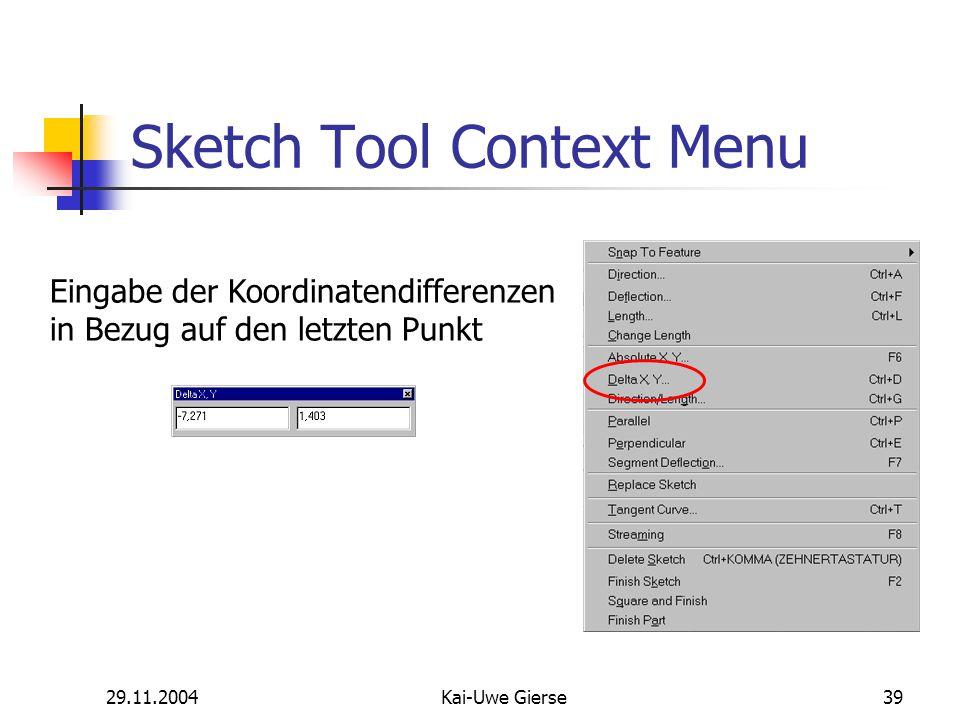 29.11.2004Kai-Uwe Gierse39 Sketch Tool Context Menu Eingabe der Koordinatendifferenzen in Bezug auf den letzten Punkt