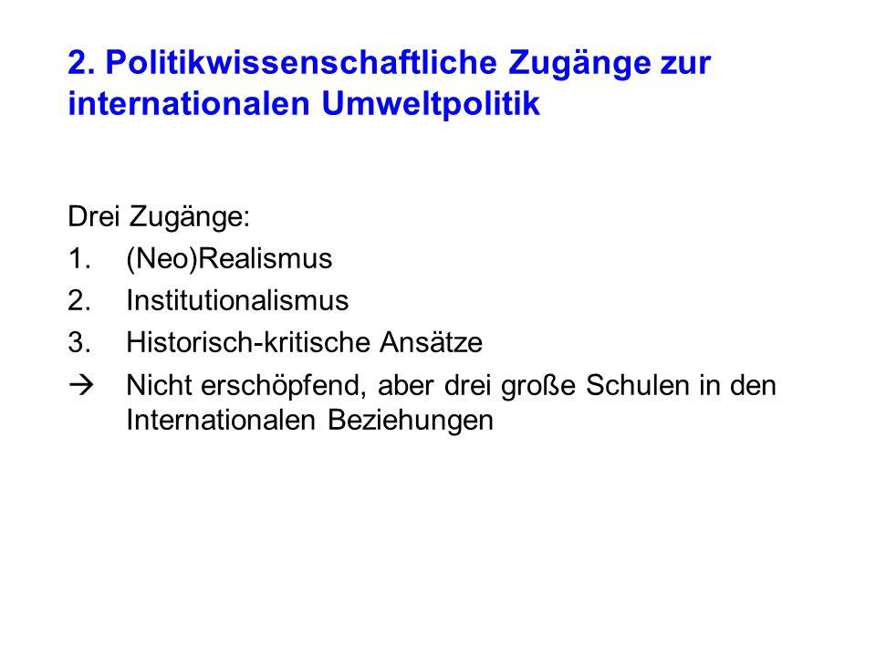 2. Politikwissenschaftliche Zugänge zur internationalen Umweltpolitik Drei Zugänge: 1.(Neo)Realismus 2.Institutionalismus 3.Historisch-kritische Ansät