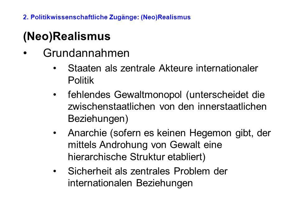 2. Politikwissenschaftliche Zugänge: (Neo)Realismus (Neo)Realismus Grundannahmen Staaten als zentrale Akteure internationaler Politik fehlendes Gewalt