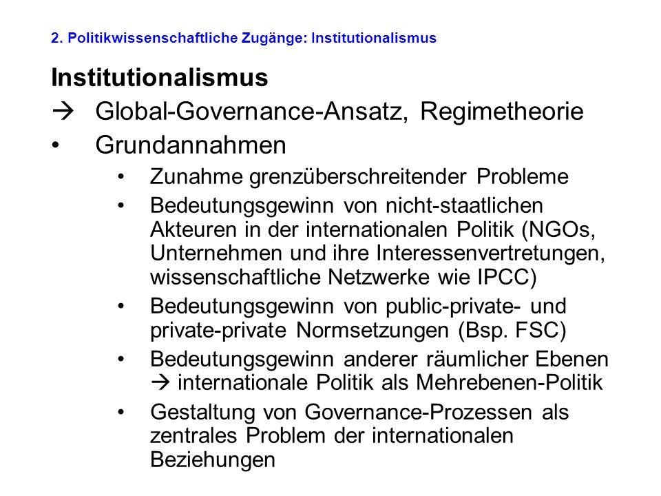 2. Politikwissenschaftliche Zugänge: Institutionalismus Institutionalismus  Global-Governance-Ansatz, Regimetheorie Grundannahmen Zunahme grenzübersc