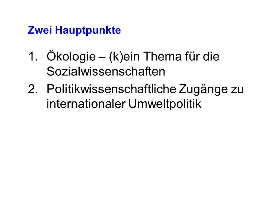 Zwei Hauptpunkte 1.Ökologie – (k)ein Thema für die Sozialwissenschaften 2.Politikwissenschaftliche Zugänge zu internationaler Umweltpolitik