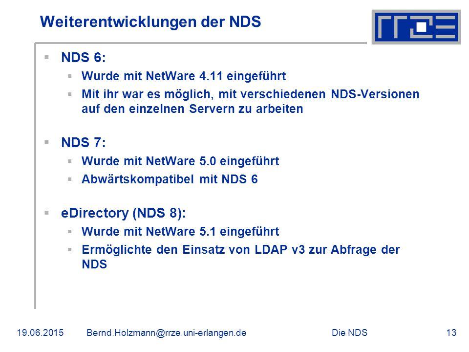 Die NDS19.06.2015Bernd.Holzmann@rrze.uni-erlangen.de13 Weiterentwicklungen der NDS  NDS 6:  Wurde mit NetWare 4.11 eingeführt  Mit ihr war es möglich, mit verschiedenen NDS-Versionen auf den einzelnen Servern zu arbeiten  NDS 7:  Wurde mit NetWare 5.0 eingeführt  Abwärtskompatibel mit NDS 6  eDirectory (NDS 8):  Wurde mit NetWare 5.1 eingeführt  Ermöglichte den Einsatz von LDAP v3 zur Abfrage der NDS
