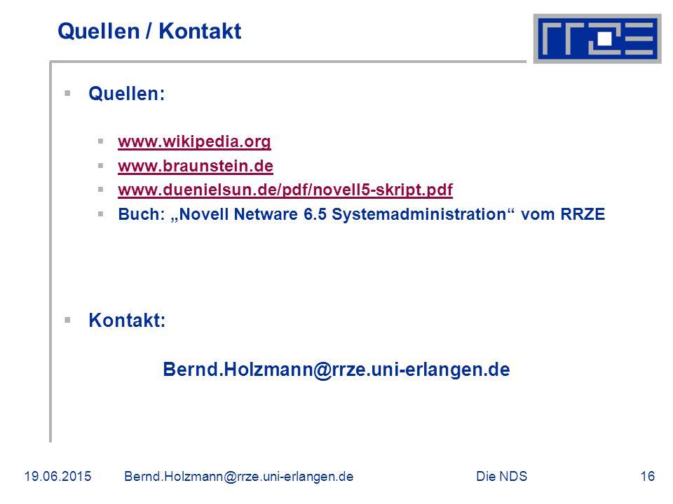 """Die NDS19.06.2015Bernd.Holzmann@rrze.uni-erlangen.de16 Quellen / Kontakt  Quellen:  www.wikipedia.org www.wikipedia.org  www.braunstein.de www.braunstein.de  www.duenielsun.de/pdf/novell5-skript.pdf www.duenielsun.de  Buch: """"Novell Netware 6.5 Systemadministration vom RRZE  Kontakt: Bernd.Holzmann@rrze.uni-erlangen.de"""