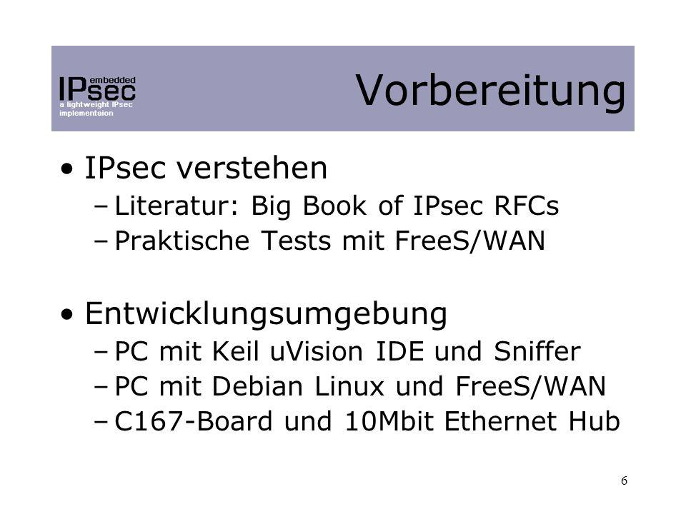 6 IPsec verstehen –Literatur: Big Book of IPsec RFCs –Praktische Tests mit FreeS/WAN Entwicklungsumgebung –PC mit Keil uVision IDE und Sniffer –PC mit Debian Linux und FreeS/WAN –C167-Board und 10Mbit Ethernet Hub Vorbereitung