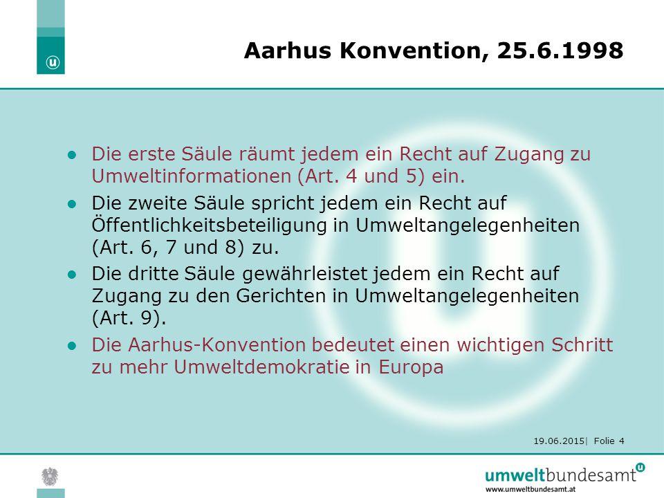 19.06.2015| Folie 4 Aarhus Konvention, 25.6.1998 Die erste Säule räumt jedem ein Recht auf Zugang zu Umweltinformationen (Art.