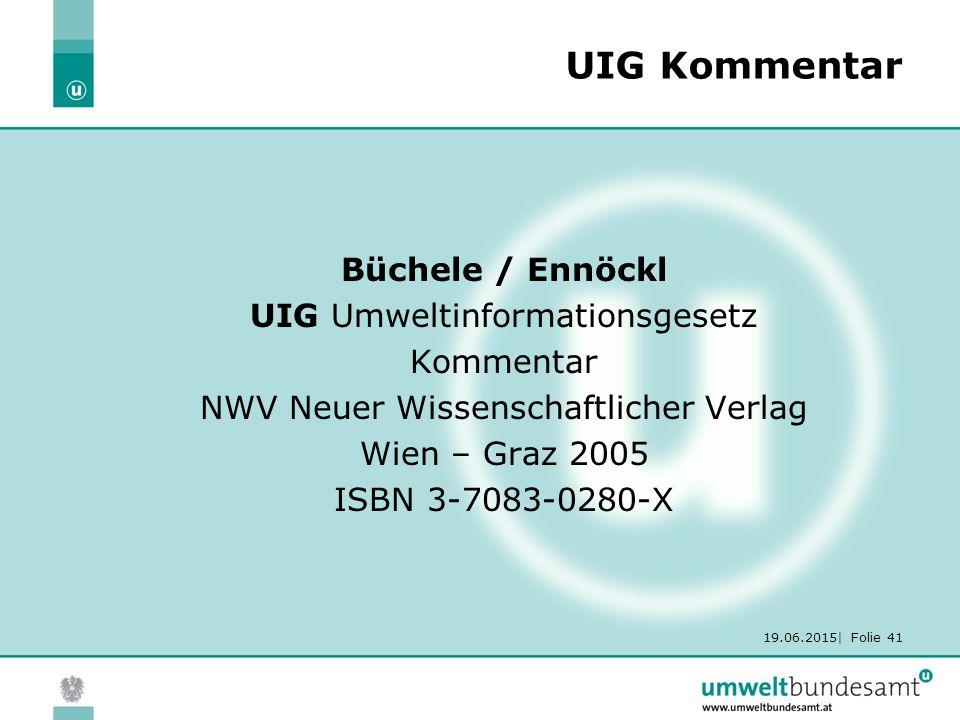 19.06.2015| Folie 41 UIG Kommentar Büchele / Ennöckl UIG Umweltinformationsgesetz Kommentar NWV Neuer Wissenschaftlicher Verlag Wien – Graz 2005 ISBN 3-7083-0280-X