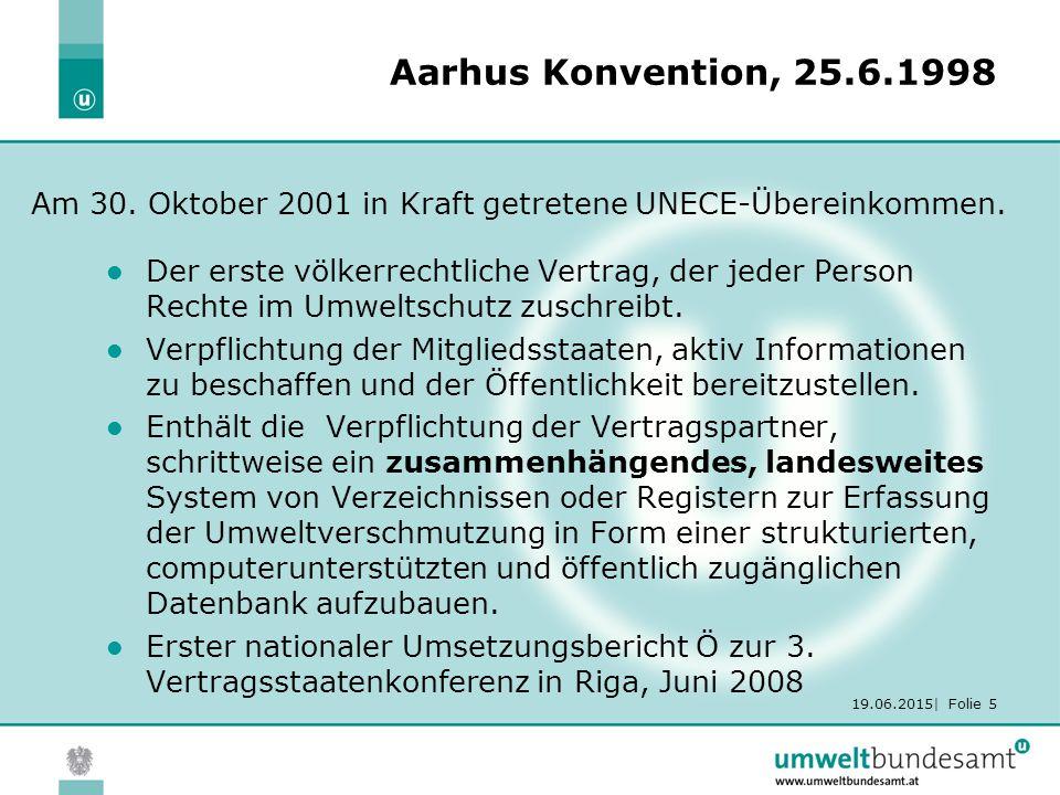19.06.2015| Folie 5 Aarhus Konvention, 25.6.1998 Der erste völkerrechtliche Vertrag, der jeder Person Rechte im Umweltschutz zuschreibt.