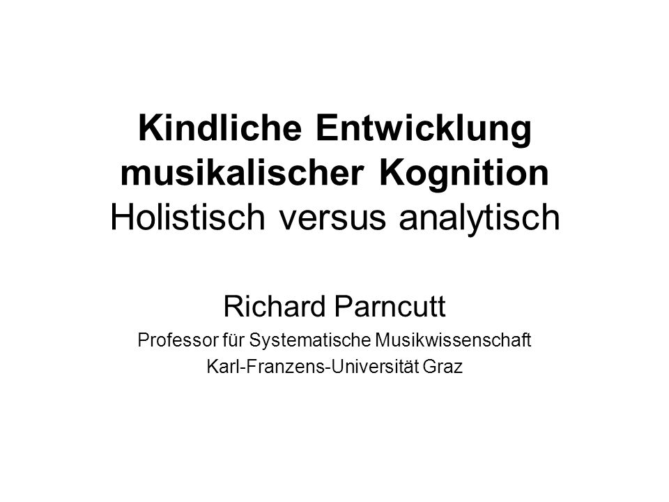 Kindliche Entwicklung musikalischer Kognition Holistisch versus analytisch Richard Parncutt Professor für Systematische Musikwissenschaft Karl-Franzen