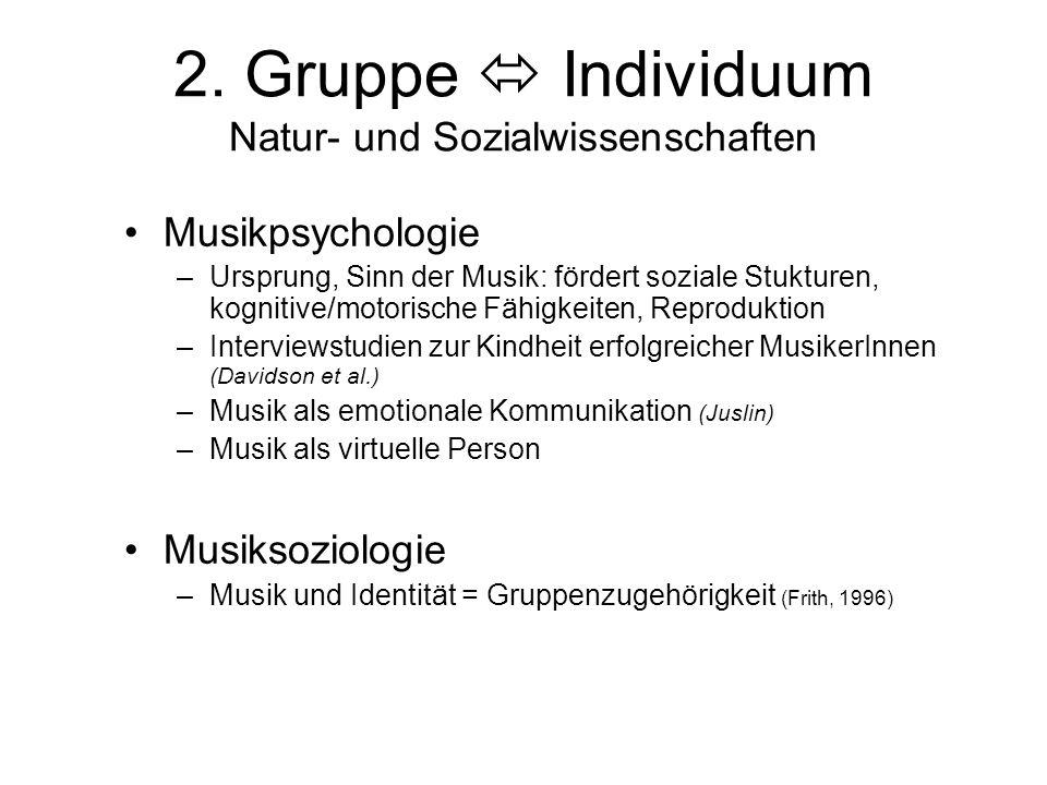 2. Gruppe  Individuum Natur- und Sozialwissenschaften Musikpsychologie –Ursprung, Sinn der Musik: fördert soziale Stukturen, kognitive/motorische Fäh