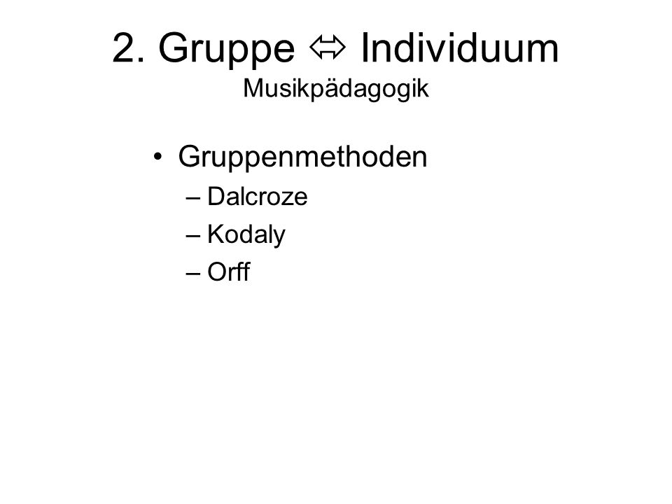 2. Gruppe  Individuum Musikpädagogik Gruppenmethoden –Dalcroze –Kodaly –Orff