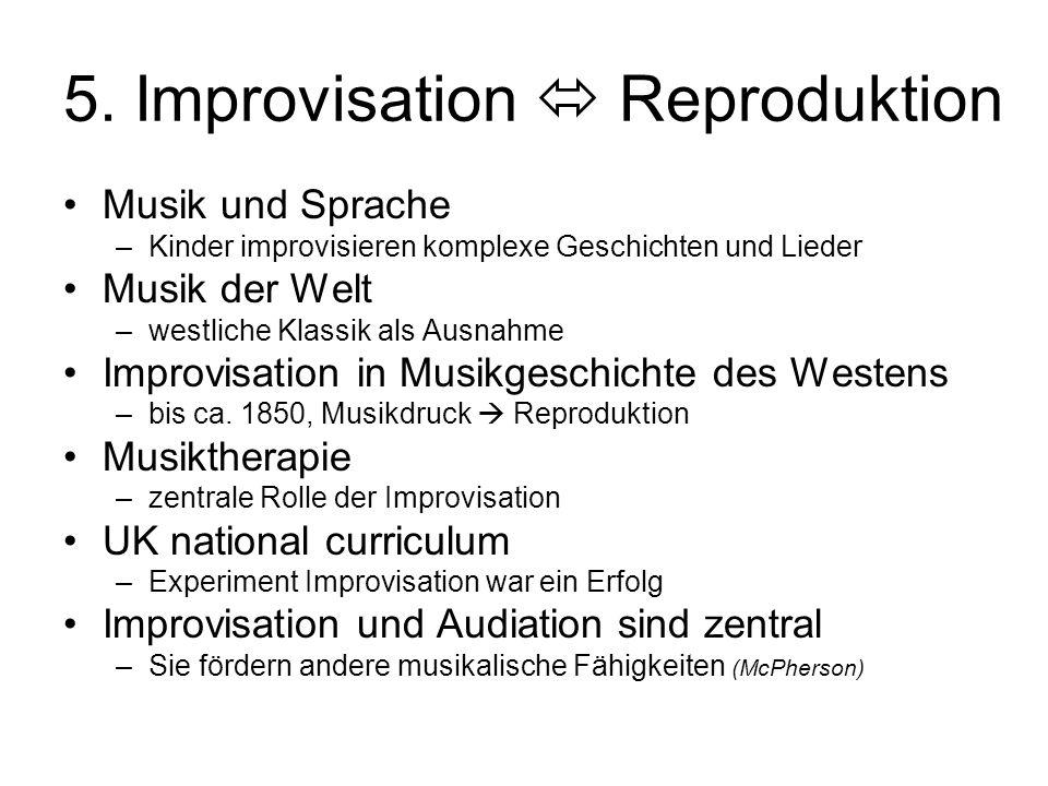 5. Improvisation  Reproduktion Musik und Sprache –Kinder improvisieren komplexe Geschichten und Lieder Musik der Welt –westliche Klassik als Ausnahme