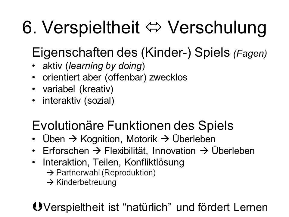 6. Verspieltheit  Verschulung Eigenschaften des (Kinder-) Spiels (Fagen) aktiv (learning by doing) orientiert aber (offenbar) zwecklos variabel (krea