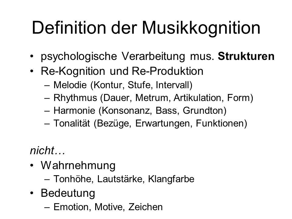 Definition der Musikkognition psychologische Verarbeitung mus. Strukturen Re-Kognition und Re-Produktion –Melodie (Kontur, Stufe, Intervall) –Rhythmus