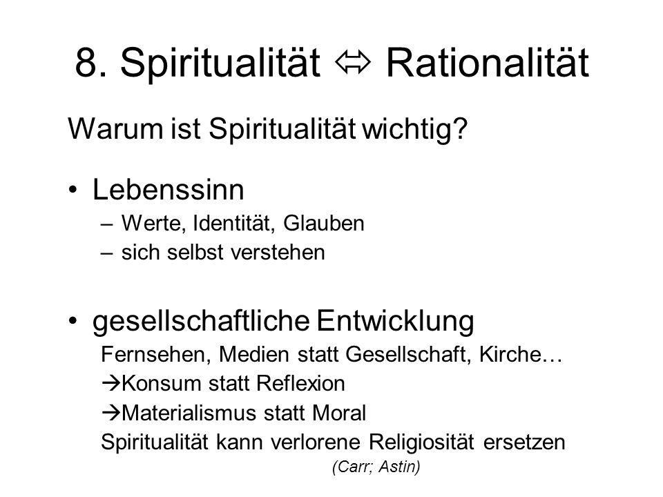 8. Spiritualität  Rationalität Warum ist Spiritualität wichtig? Lebenssinn –Werte, Identität, Glauben –sich selbst verstehen gesellschaftliche Entwic