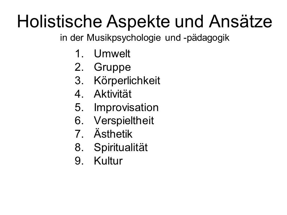 Holistische Aspekte und Ansätze in der Musikpsychologie und -pädagogik 1.Umwelt 2.Gruppe 3.Körperlichkeit 4.Aktivität 5.Improvisation 6.Verspieltheit