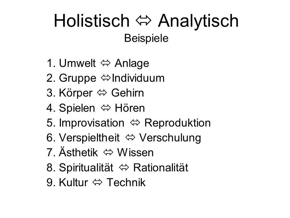 Holistisch  Analytisch Beispiele 1. Umwelt  Anlage 2. Gruppe  Individuum 3. Körper  Gehirn 4. Spielen  Hören 5. Improvisation  Reproduktion 6. V