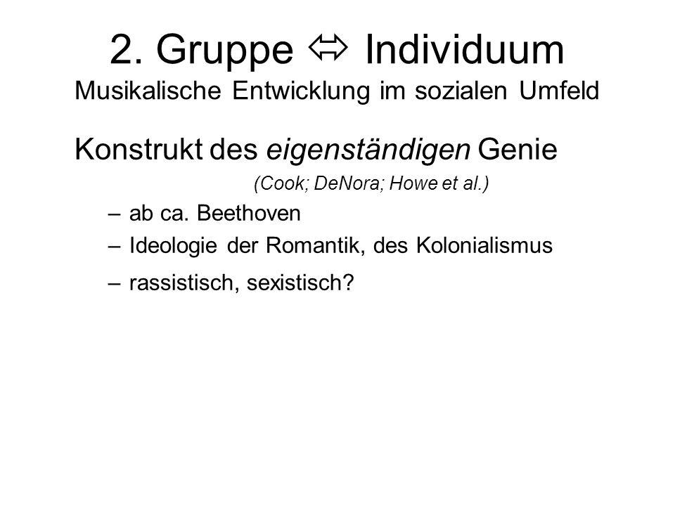 2. Gruppe  Individuum Musikalische Entwicklung im sozialen Umfeld Konstrukt des eigenständigen Genie (Cook; DeNora; Howe et al.) –ab ca. Beethoven –I