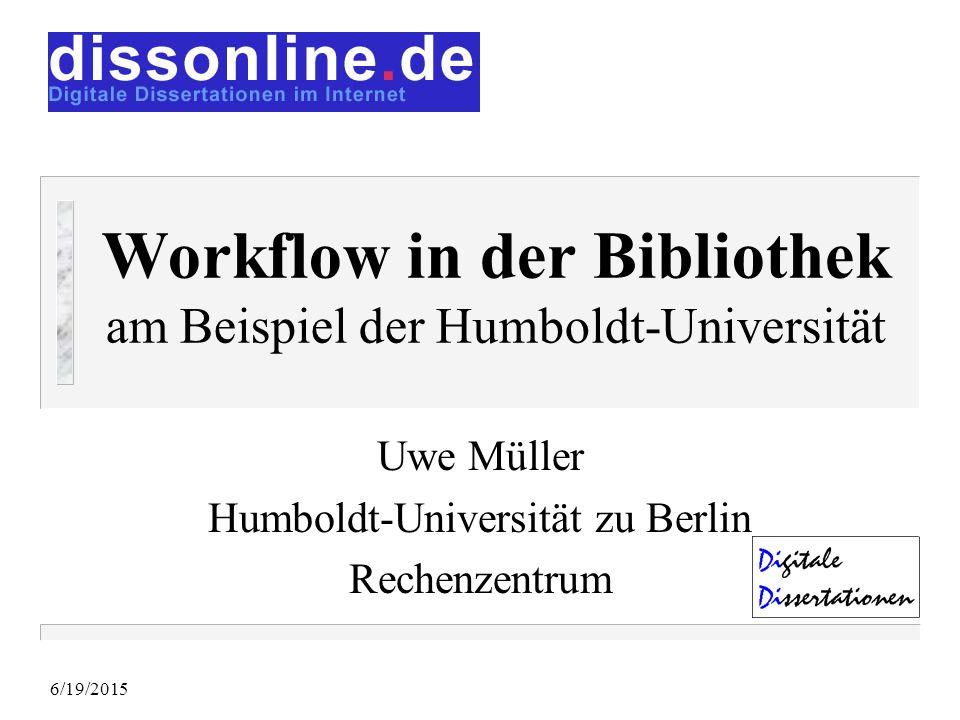 6/19/2015 Workflow in der Bibliothek am Beispiel der Humboldt-Universität Uwe Müller Humboldt-Universität zu Berlin Rechenzentrum Bei dieser Präsentation wird sicher eine Diskussion mit dem Publikum entstehen, die zu Aktionsschritten führt.