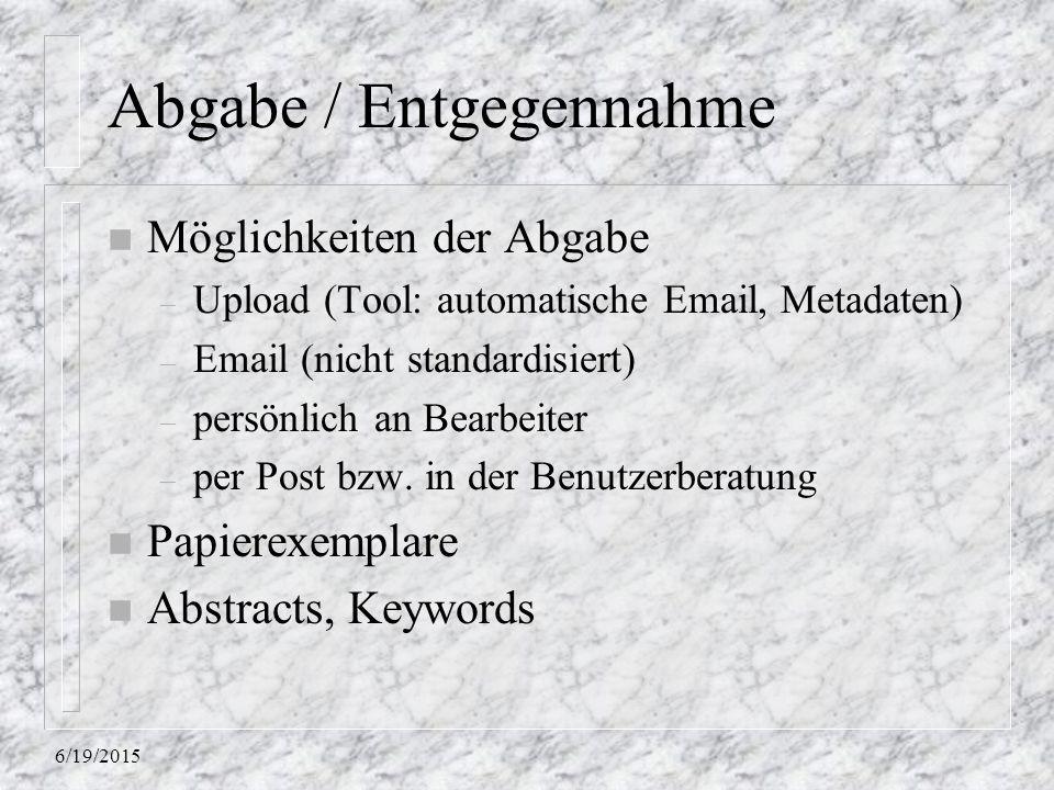 6/19/2015 Abgabe / Entgegennahme n Möglichkeiten der Abgabe – Upload (Tool: automatische Email, Metadaten) – Email (nicht standardisiert) – persönlich an Bearbeiter – per Post bzw.