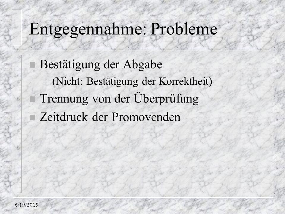 6/19/2015 Entgegennahme: Probleme n Bestätigung der Abgabe – (Nicht: Bestätigung der Korrektheit) n Trennung von der Überprüfung n Zeitdruck der Promo