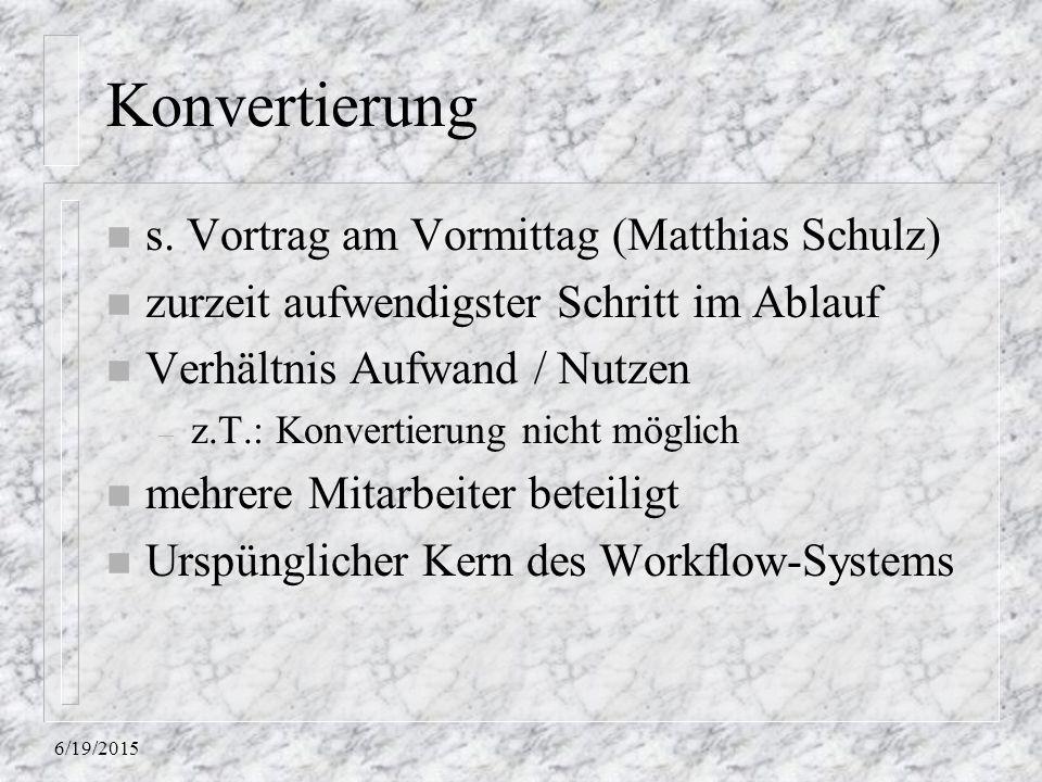 6/19/2015 Konvertierung n s. Vortrag am Vormittag (Matthias Schulz) n zurzeit aufwendigster Schritt im Ablauf n Verhältnis Aufwand / Nutzen – z.T.: Ko