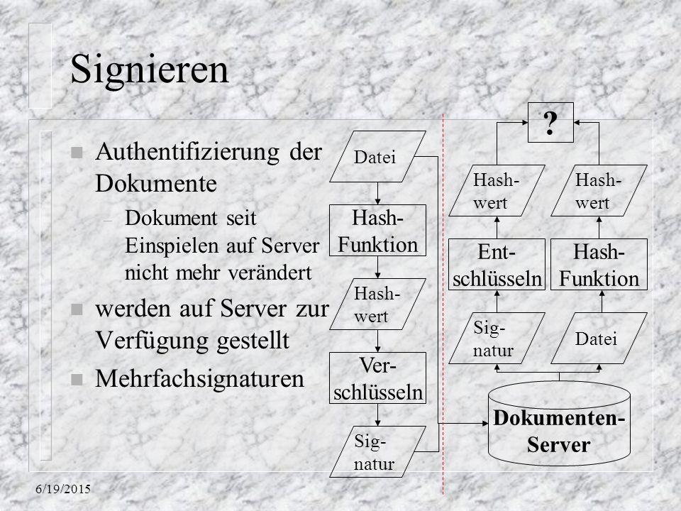 6/19/2015 Signieren n Authentifizierung der Dokumente – Dokument seit Einspielen auf Server nicht mehr verändert n werden auf Server zur Verfügung gestellt n Mehrfachsignaturen Hash- Funktion Hash- wert Dokumenten- Server Datei Ver- schlüsseln Sig- natur Datei Ent- schlüsseln Hash- Funktion Hash- wert ?
