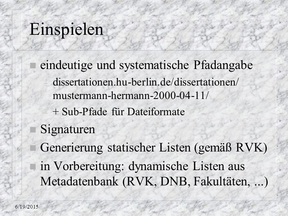 6/19/2015 Einspielen n eindeutige und systematische Pfadangabe – dissertationen.hu-berlin.de/dissertationen/ mustermann-hermann-2000-04-11/ – + Sub-Pfade für Dateiformate n Signaturen n Generierung statischer Listen (gemäß RVK) n in Vorbereitung: dynamische Listen aus Metadatenbank (RVK, DNB, Fakultäten,...)