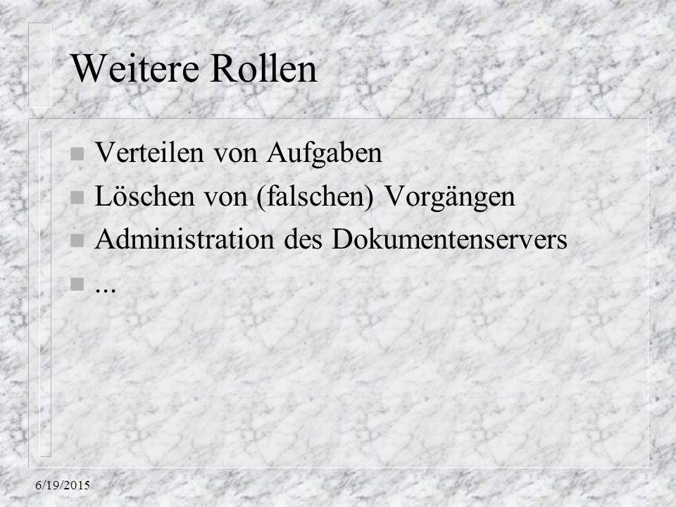 6/19/2015 Weitere Rollen n Verteilen von Aufgaben n Löschen von (falschen) Vorgängen n Administration des Dokumentenservers n...