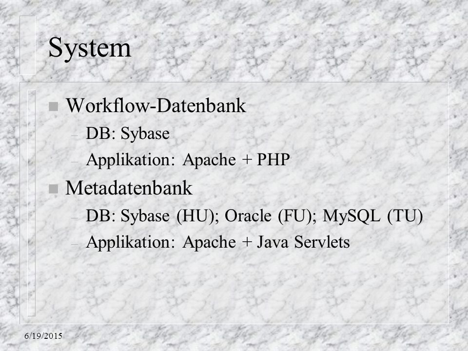 6/19/2015 System n Workflow-Datenbank – DB: Sybase – Applikation: Apache + PHP n Metadatenbank – DB: Sybase (HU); Oracle (FU); MySQL (TU) – Applikatio