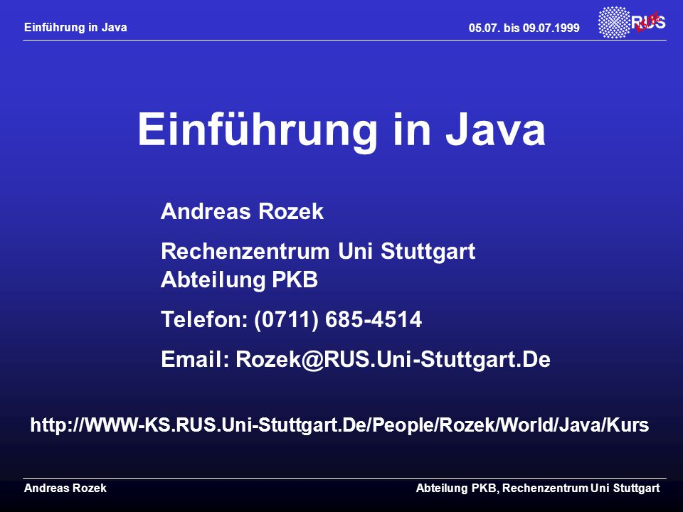 Einführung in Java Andreas RozekAbteilung PKB, Rechenzentrum Uni Stuttgart Andreas Rozek Rechenzentrum Uni Stuttgart Abteilung PKB Telefon: (0711) 685-4514 Email: Rozek@RUS.Uni-Stuttgart.De http://WWW-KS.RUS.Uni-Stuttgart.De/People/Rozek/World/Java/Kurs Einführung in Java 05.07.