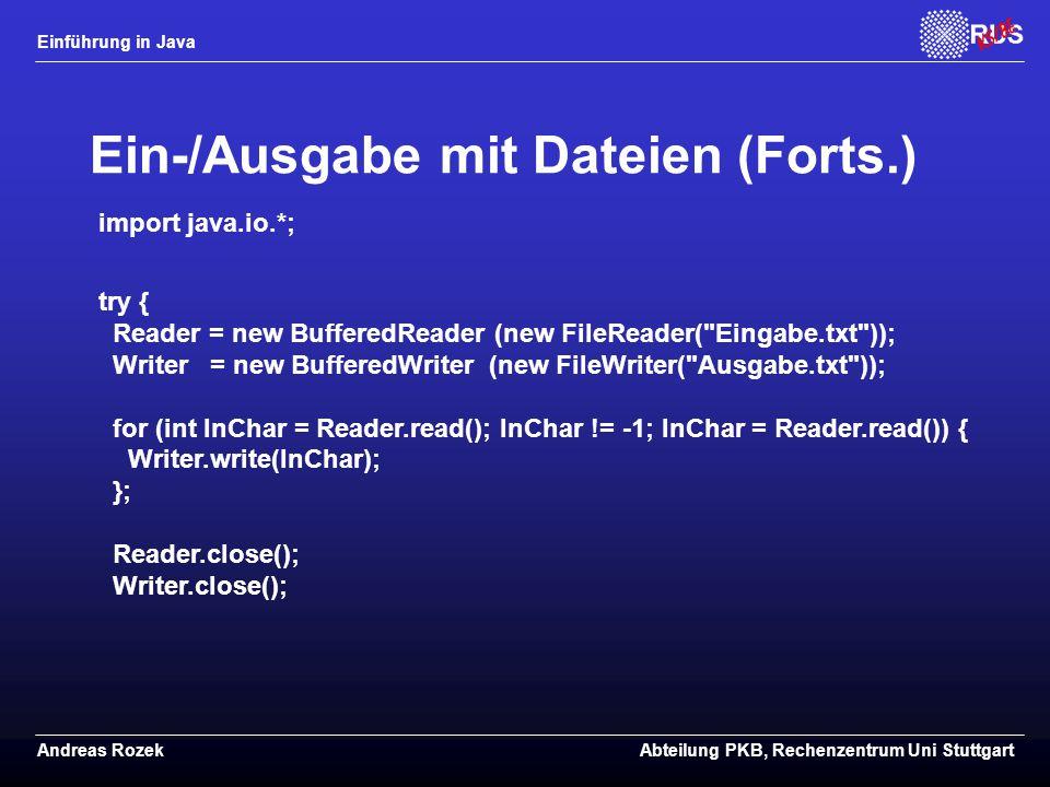 Einführung in Java Andreas RozekAbteilung PKB, Rechenzentrum Uni Stuttgart Ein-/Ausgabe mit Dateien (Forts.) import java.io.*; try { Reader = new BufferedReader (new FileReader( Eingabe.txt )); Writer = new BufferedWriter (new FileWriter( Ausgabe.txt )); for (int InChar = Reader.read(); InChar != -1; InChar = Reader.read()) { Writer.write(InChar); }; Reader.close(); Writer.close();