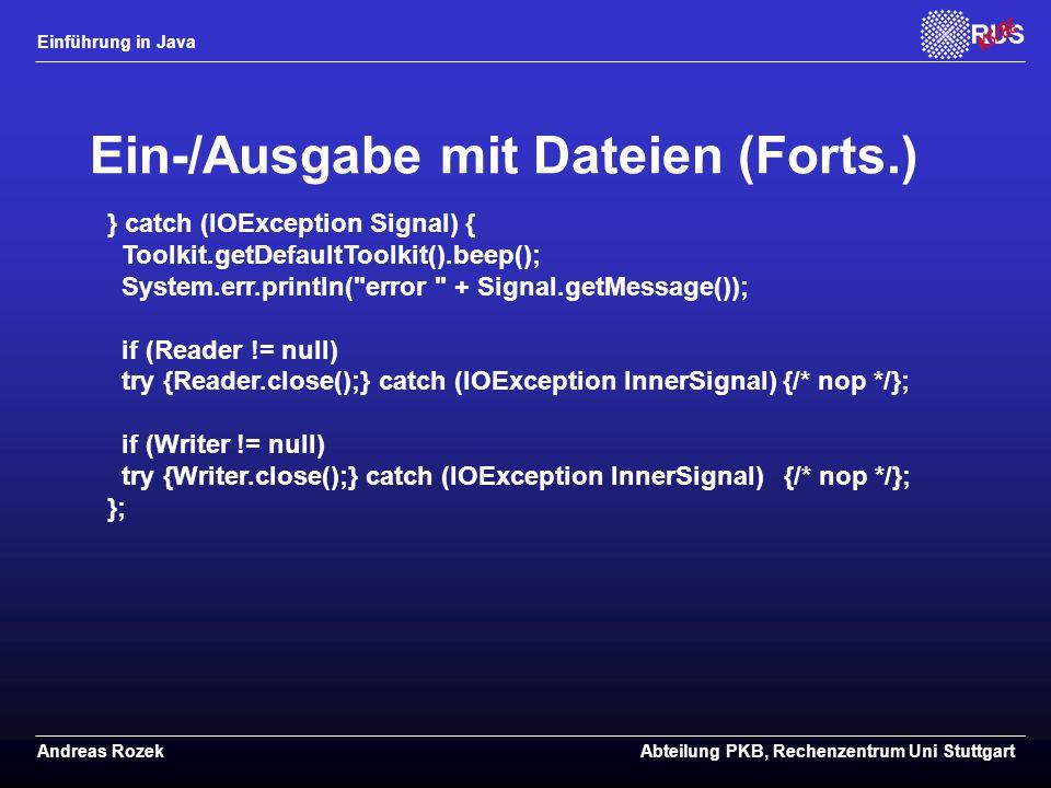 Einführung in Java Andreas RozekAbteilung PKB, Rechenzentrum Uni Stuttgart Ein-/Ausgabe mit Dateien (Forts.) } catch (IOException Signal) { Toolkit.getDefaultToolkit().beep(); System.err.println( error + Signal.getMessage()); if (Reader != null) try {Reader.close();} catch (IOException InnerSignal) {/* nop */}; if (Writer != null) try {Writer.close();} catch (IOException InnerSignal) {/* nop */}; };