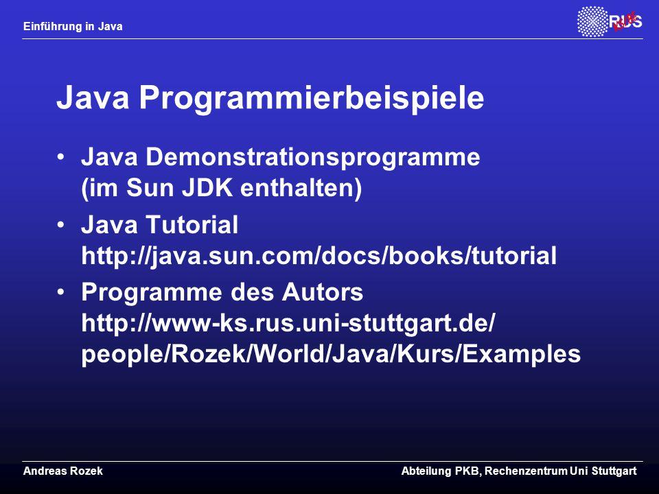 Einführung in Java Andreas RozekAbteilung PKB, Rechenzentrum Uni Stuttgart Java Programmierbeispiele Java Demonstrationsprogramme (im Sun JDK enthalten) Java Tutorial http://java.sun.com/docs/books/tutorial Programme des Autors http://www-ks.rus.uni-stuttgart.de/ people/Rozek/World/Java/Kurs/Examples