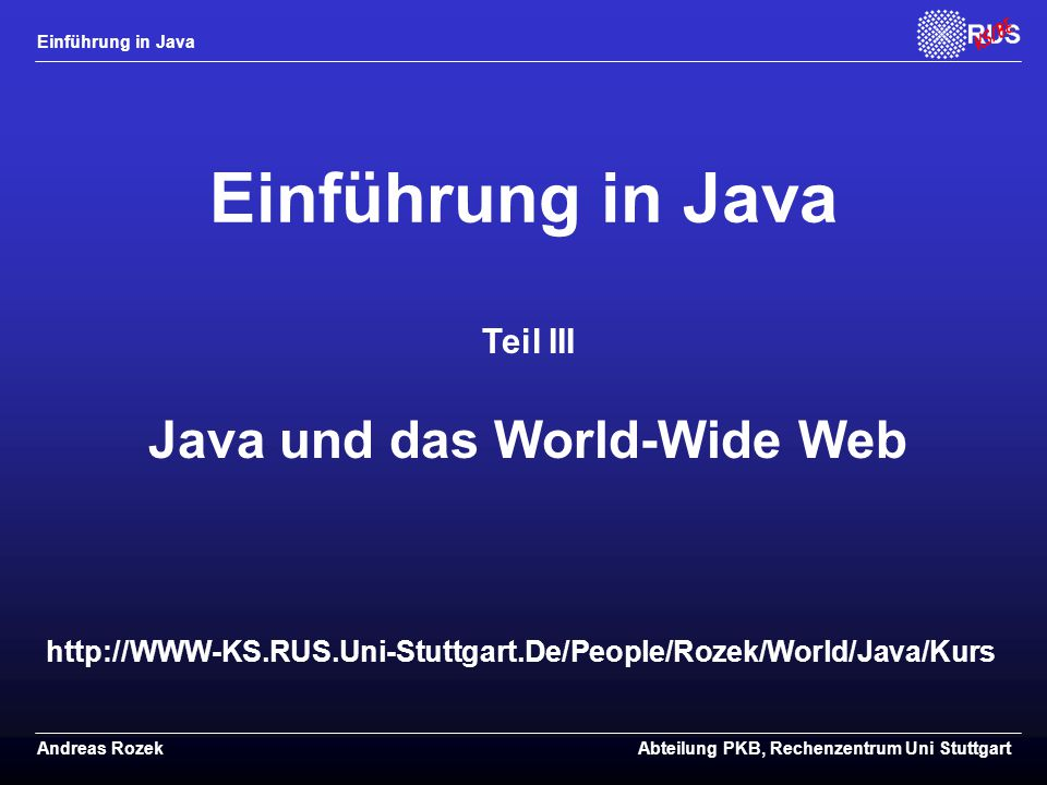 Einführung in Java Andreas RozekAbteilung PKB, Rechenzentrum Uni Stuttgart http://WWW-KS.RUS.Uni-Stuttgart.De/People/Rozek/World/Java/Kurs Einführung in Java Teil III Java und das World-Wide Web