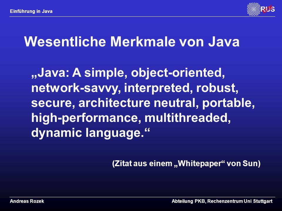 """Einführung in Java Andreas RozekAbteilung PKB, Rechenzentrum Uni Stuttgart Wesentliche Merkmale von Java """"Java: A simple, object-oriented, network-savvy, interpreted, robust, secure, architecture neutral, portable, high-performance, multithreaded, dynamic language. (Zitat aus einem """"Whitepaper von Sun)"""