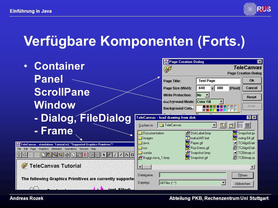 Einführung in Java Andreas RozekAbteilung PKB, Rechenzentrum Uni Stuttgart Verfügbare Komponenten (Forts.) Container Panel ScrollPane Window - Dialog, FileDialog - Frame