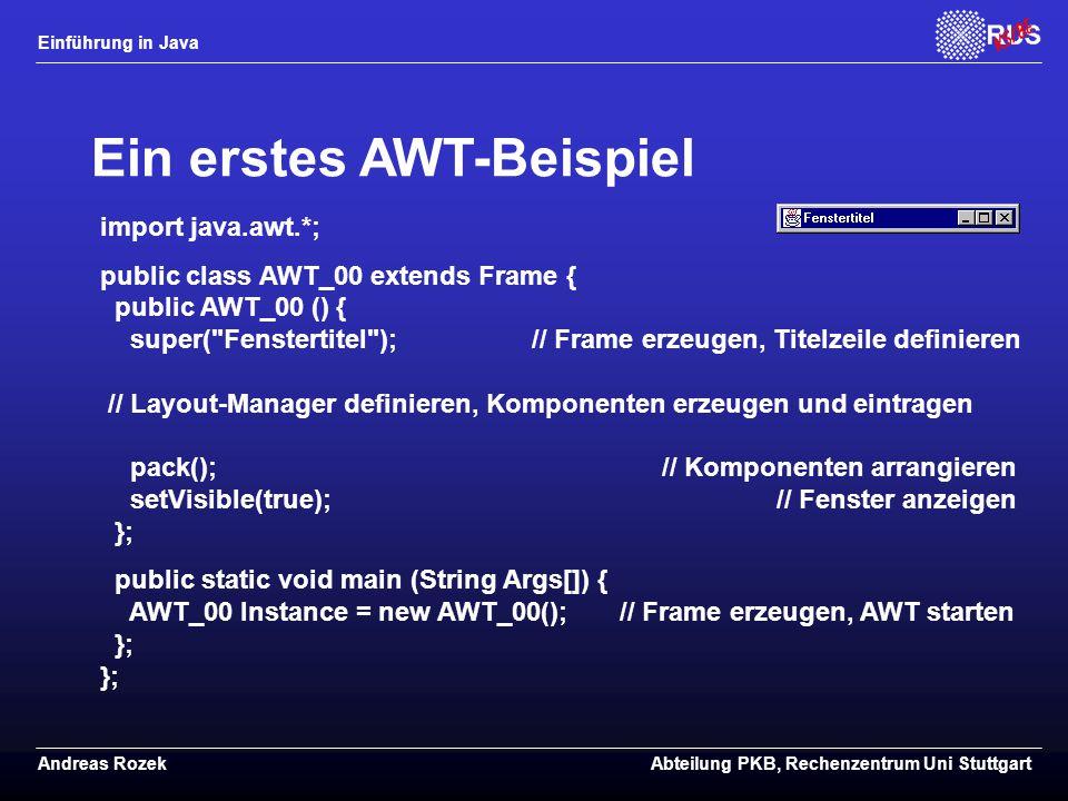 Einführung in Java Andreas RozekAbteilung PKB, Rechenzentrum Uni Stuttgart Ein erstes AWT-Beispiel import java.awt.*; public class AWT_00 extends Frame { public AWT_00 () { super( Fenstertitel ); // Frame erzeugen, Titelzeile definieren // Layout-Manager definieren, Komponenten erzeugen und eintragen pack(); // Komponenten arrangieren setVisible(true); // Fenster anzeigen }; public static void main (String Args[]) { AWT_00 Instance = new AWT_00(); // Frame erzeugen, AWT starten }; };