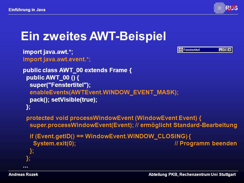 Einführung in Java Andreas RozekAbteilung PKB, Rechenzentrum Uni Stuttgart Ein zweites AWT-Beispiel import java.awt.*; import java.awt.event.*; public class AWT_00 extends Frame { public AWT_00 () { super( Fenstertitel ); enableEvents(AWTEvent.WINDOW_EVENT_MASK); pack(); setVisible(true); }; protected void processWindowEvent (WindowEvent Event) { super.processWindowEvent(Event); // ermöglicht Standard-Bearbeitung if (Event.getID() == WindowEvent.WINDOW_CLOSING) { System.exit(0); // Programm beenden }; };...