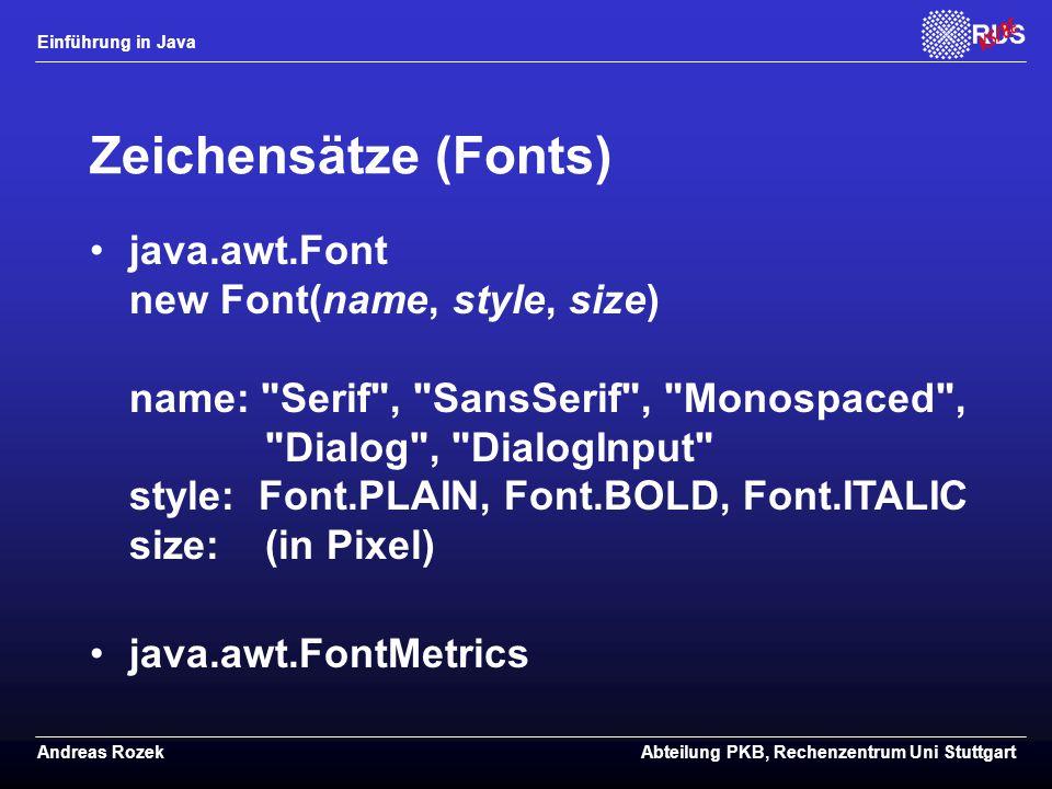 Einführung in Java Andreas RozekAbteilung PKB, Rechenzentrum Uni Stuttgart Zeichensätze (Fonts) java.awt.Font new Font(name, style, size) name: Serif , SansSerif , Monospaced , Dialog , DialogInput style: Font.PLAIN, Font.BOLD, Font.ITALIC size: (in Pixel) java.awt.FontMetrics
