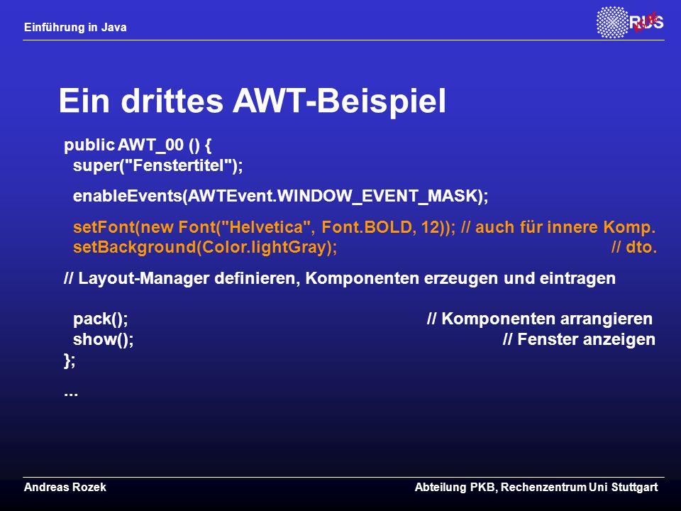 Einführung in Java Andreas RozekAbteilung PKB, Rechenzentrum Uni Stuttgart Ein drittes AWT-Beispiel public AWT_00 () { super( Fenstertitel ); enableEvents(AWTEvent.WINDOW_EVENT_MASK); setFont(new Font( Helvetica , Font.BOLD, 12)); // auch für innere Komp.