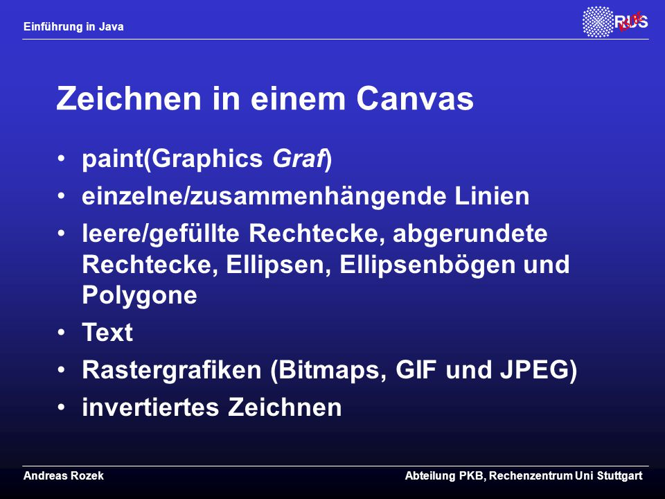 Einführung in Java Andreas RozekAbteilung PKB, Rechenzentrum Uni Stuttgart Zeichnen in einem Canvas paint(Graphics Graf) einzelne/zusammenhängende Linien leere/gefüllte Rechtecke, abgerundete Rechtecke, Ellipsen, Ellipsenbögen und Polygone Text Rastergrafiken (Bitmaps, GIF und JPEG) invertiertes Zeichnen