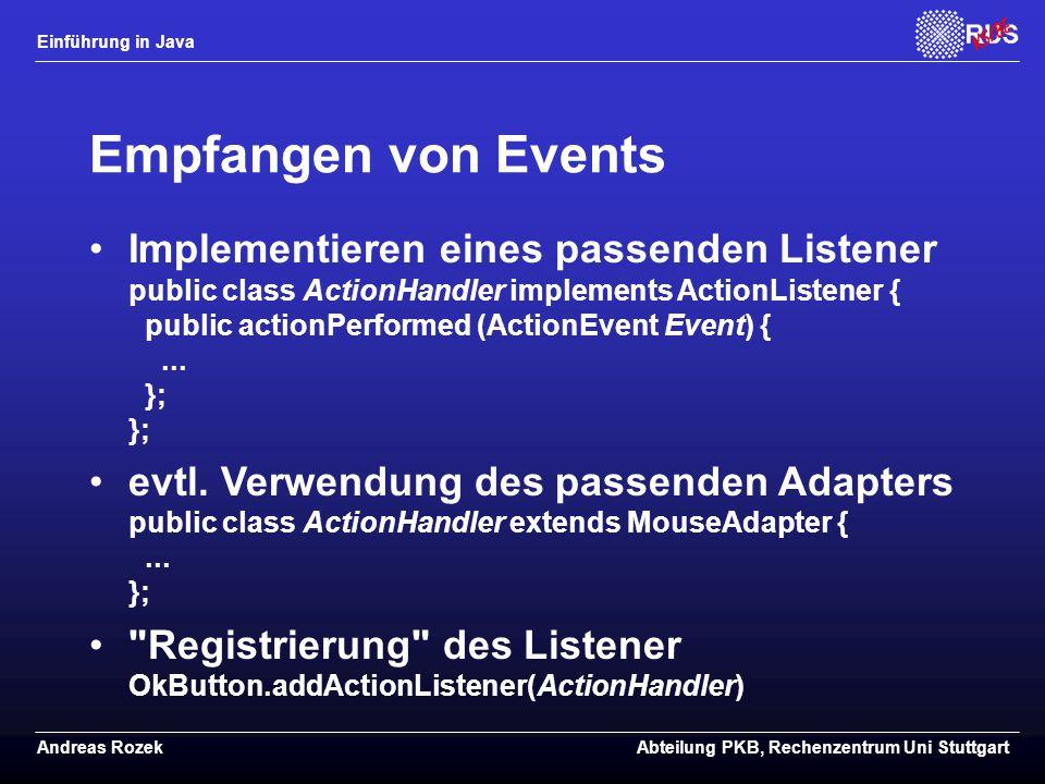 Einführung in Java Andreas RozekAbteilung PKB, Rechenzentrum Uni Stuttgart Empfangen von Events Implementieren eines passenden Listener public class ActionHandler implements ActionListener { public actionPerformed (ActionEvent Event) {...